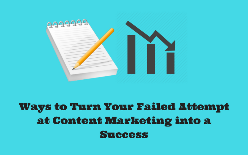 Ways to Turn Your Failed Attempt at Content Marketing into a Success