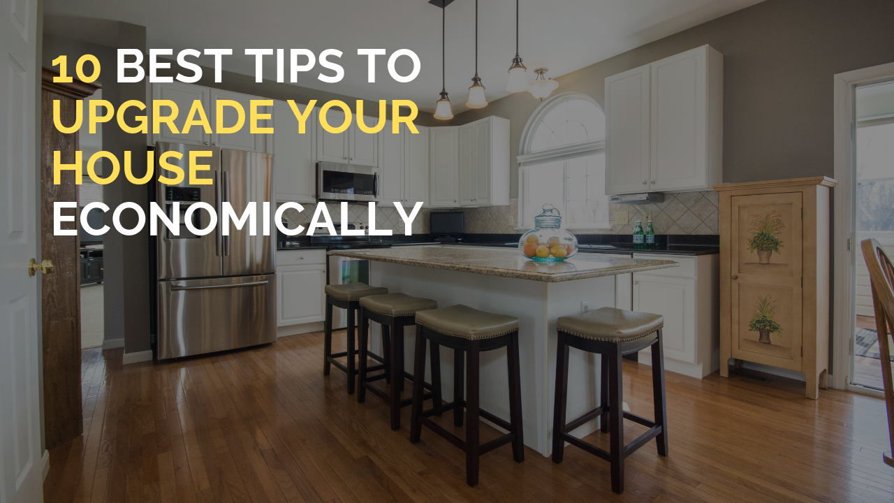 10 Best Tips To Upgrade Your House Economically